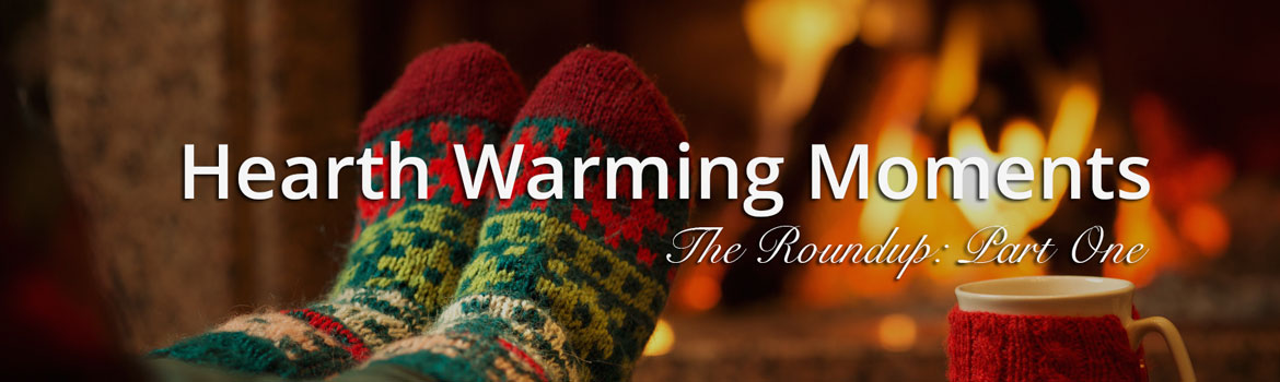 Our Hearth Warming Moments: Roundup Part One